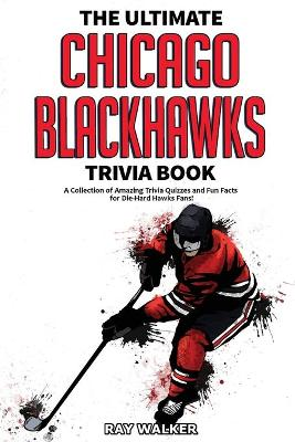 The Ultimate Chicago Blackhawks Trivia Book: A Collection of Amazing Trivia Quizzes and Fun Facts for Die-Hard Hawks Fans! by