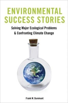 Environmental Success Stories: Solving Major Ecological Problems and Confronting Climate Change by Frank Dunnivant
