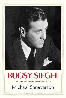 Bugsy Siegel: The Dark Side of the American Dream by Michael Shnayerson
