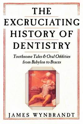 Excruciating History of Dentistry by James Wynbrandt