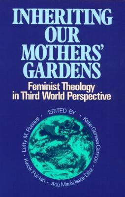 Inheriting Our Mothers' Gardens: Feminist Theology in Third World Perspective by Letty M. Russell