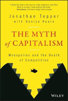 The Myth of Capitalism: Monopolies and the Death of Competition by Jonathan Tepper