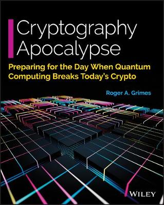 Cryptography Apocalypse: Preparing for the Day When Quantum Computing Breaks Today's Crypto by Roger A. Grimes