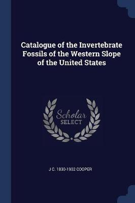Catalogue of the Invertebrate Fossils of the Western Slope of the United States by J C 1830-1902 Cooper