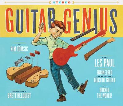 Guitar Genius: How Les Paul Engineered the Solid-Body Electric Guitar and Rocked the World by Kim Tomsic