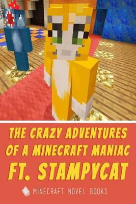 The Crazy Adventures of a Minecraft Maniac Ft. Stampy Cat by Minecraft Novels
