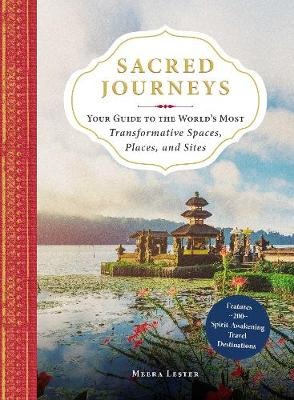 Sacred Journeys: Your Guide to the World's Most Transformative Spaces, Places, and Sites by Meera Lester