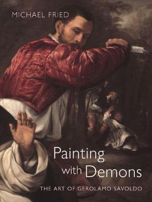 Painting with Demons: The Art of Gerolamo Savoldo by Michael Fried