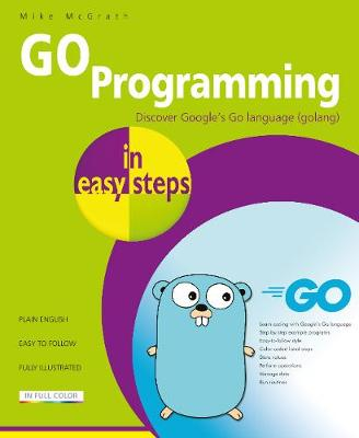 GO Programming in easy steps: Learn coding with Google's Go language. by Mike McGrath