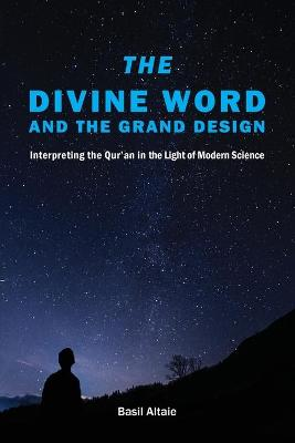 The Divine Word and The Grand Design: Interpreting the Qur'an in the Light of Modern Science by Mohammed Basil Altaie