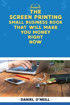 The Screen Printing Small Business Book That Will Make You Money Right Now by Daniel O'Neill