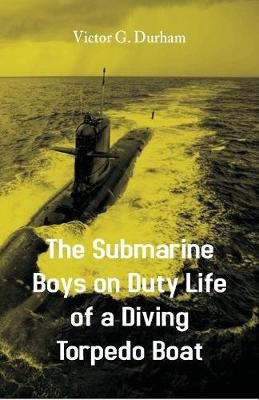 The Submarine Boys on Duty Life of a Diving Torpedo Boat by Victor G Durham