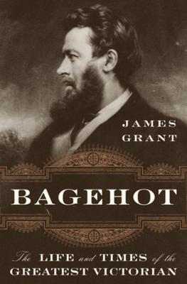 Bagehot: The Life and Times of the Greatest Victorian by James Grant