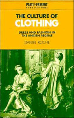 Past and Present Publications: The Culture of Clothing: Dress and Fashion in the Ancien Regime by Daniel Roche