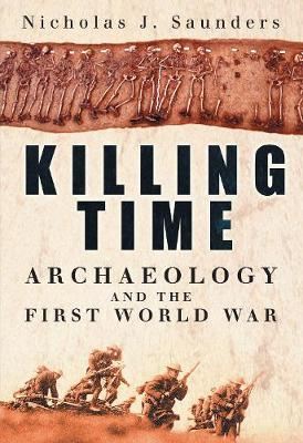 Killing Time: Archaeology and the First World War by Nicholas J. Saunders