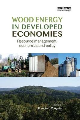 Wood Energy in Developed Economies: Resource Management, Economics and Policy by Francisco X. Aguilar