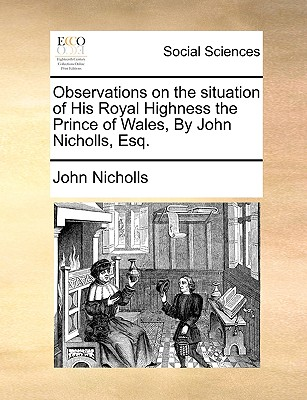Observations on the Situation of His Royal Highness the Prince of Wales, by John Nicholls, Esq. by John Nicholls