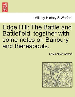 Edge Hill: The Battle and Battlefield; Together with Some Notes on Banbury and Thereabouts. by Edwin Alfred Walford