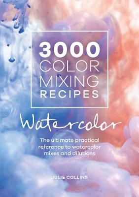 3000 Color Mixing Recipes: Watercolor: The ultimate practical reference to watercolor mixes and dilutions by Julie Collins
