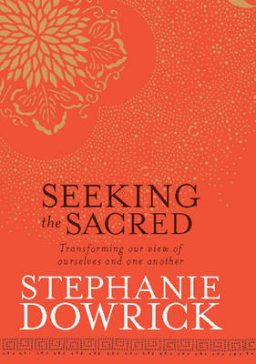 Seeking the Sacred by Stephanie Dowrick