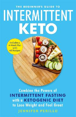 The Beginner's Guide to Intermittent Keto: Combine the Powers of Intermittent Fasting with a Ketogenic Diet to Lose Weight and Feel Great by Jennifer Perillo