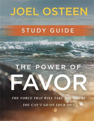 The Power of Favor Study Guide: Unleashing the Force That Will Take You Where You Can't Go on Your Own by Joel Osteen