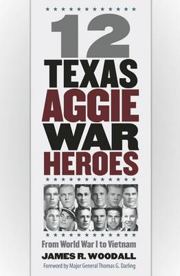 12 Texas Aggie War Heroes by James R. Woodall