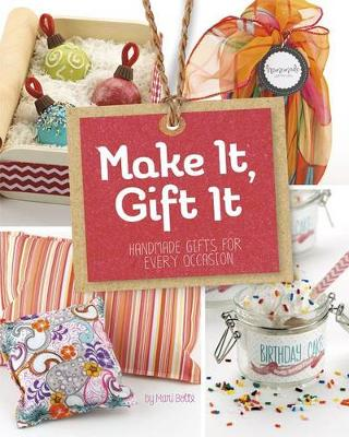 Make It, Gift It: Handmade Gifts for Every Occasion by ,Mari Bolte