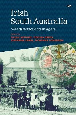 Irish South Australia: New histories and insights by Susan Arthure