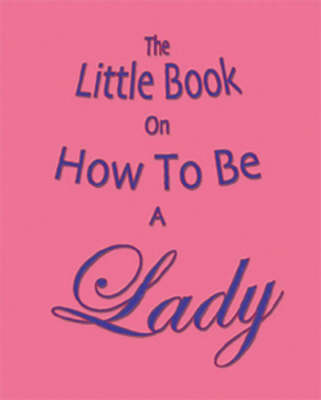 The Little Book on How to be a Lady by Amanda Thomas