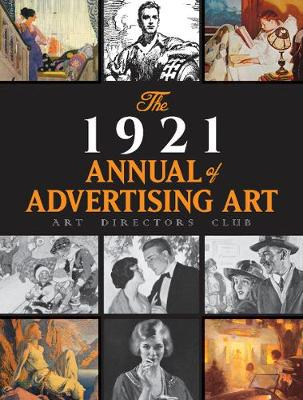The 1921 Annual of Advertising Art: The Catalog of the First Exhibition Held by The Art Directors Club: The Catalog of the First Exhibition Held by The Art Directors Club by 0 Art Directors Club