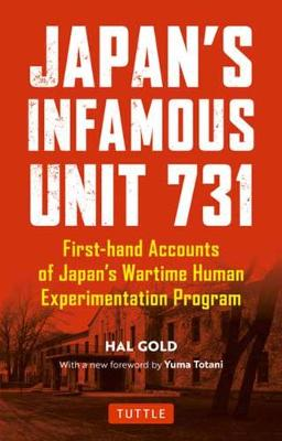 Japan's Infamous Unit 731: First-hand Accounts of Japan's Wartime Human Experimentation Program by Hal Gold