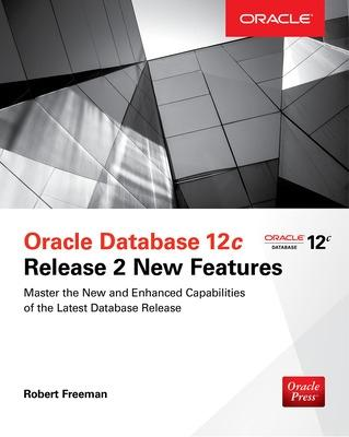 Oracle Database 12c Release 2 New Features by Robert Freeman
