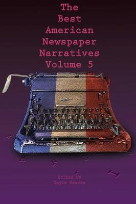 The Best American Newspaper Narratives, Volume 5 by Gayle Reaves