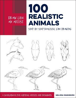 Draw Like an Artist: 100 Realistic Animals: Step-by-Step Realistic Line Drawing **A Sourcebook for Aspiring Artists and Designers: Volume 3 by Melissa Washburn