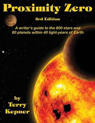 Proximity Zero, 3rd Edition: A Writer's Guide to the 800 Stars and 80 Planets Within 40 Light-Years of Earth by Terry Lee Kepner