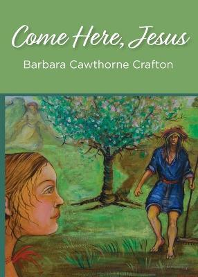 Come Here, Jesus by Barbara Cawthorne Crafton