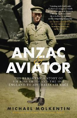 Anzac and Aviator: The Remarkable Story of Sir Ross Smith and the 1919 England to Australia Air Race by Michael Molkentin