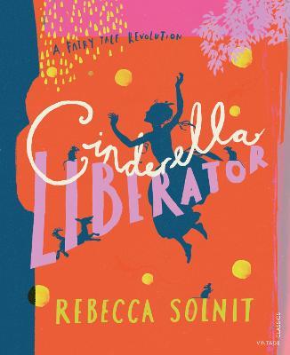 Cinderella Liberator: A Fairy Tale Revolution by Rebecca Solnit
