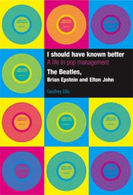 I Should Have Known Better: A Life in Pop Management by Geoffrey Ellis