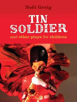 Tin Soldier and Other Plays for Children by Noel Greig