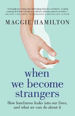 When We Become Strangers: How loneliness leaks into our lives, and what we can do about it book