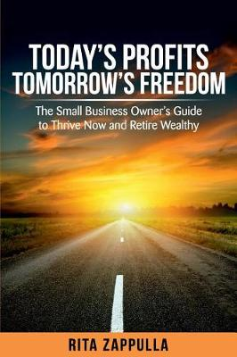 Today's Profits Tomorrow's Freedom: The Small Business Owner's Guide to Thrive Now and Retire Wealthy by Rita Zappulla