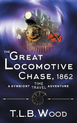 The Great Locomotive Chase, 1862 (the Symbiont Time Travel Adventures Series, Book 4) by T L B Wood