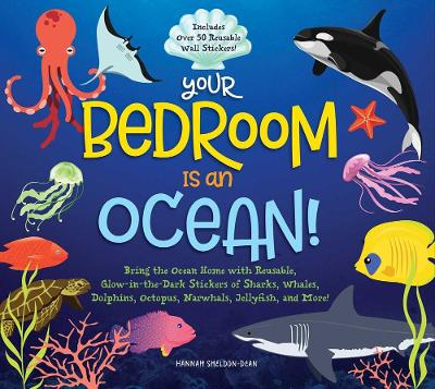 Your Bedroom is an Ocean!: Bring the Sea Home with Reusable, Glow-in-the-Dark (BPA-free!) Stickers of Sharks, Whales, Dolphins, Octopus, Narwhals, and Jellyfish! by Hannah Sheldon-Dean