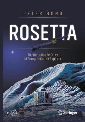 Rosetta: The Remarkable Story of Europe's Comet Explorer by Peter Bond