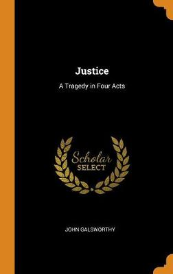 Justice: A Tragedy in Four Acts by John Galsworthy