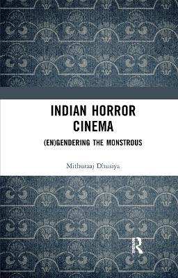 Indian Horror Cinema: (En)gendering the Monstrous by Mithuraaj Dhusiya