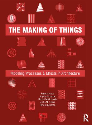 The Making of Things: Modeling Processes and Effects in Architecture by Frank Jacobus