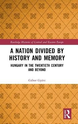 A Nation Divided by History and Memory: Hungary in the Twentieth Century and Beyond book